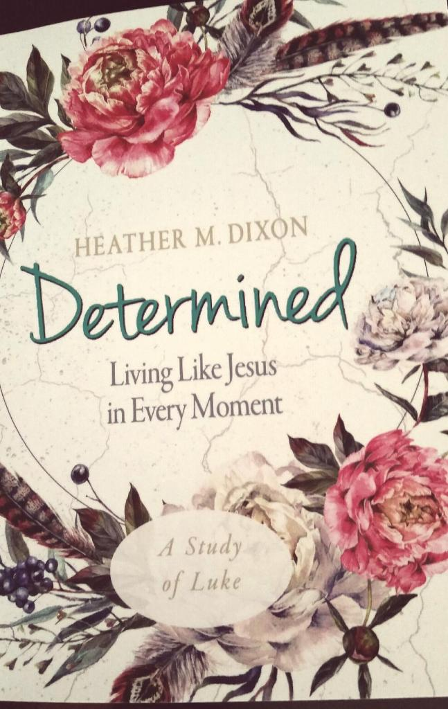 Determined: Living Like Jesus in Every Moment. Introducing Heather M Dixon's new Bible study.